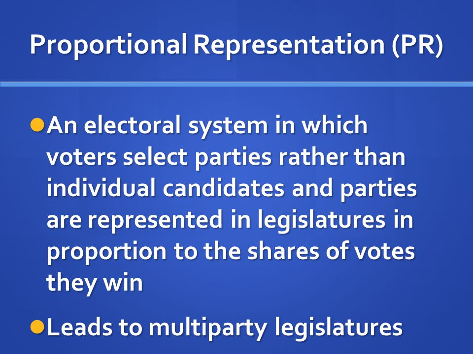 Proportional Representation (PR) An electoral system in which voters select parties rather than individual candidates and parties are represented in l