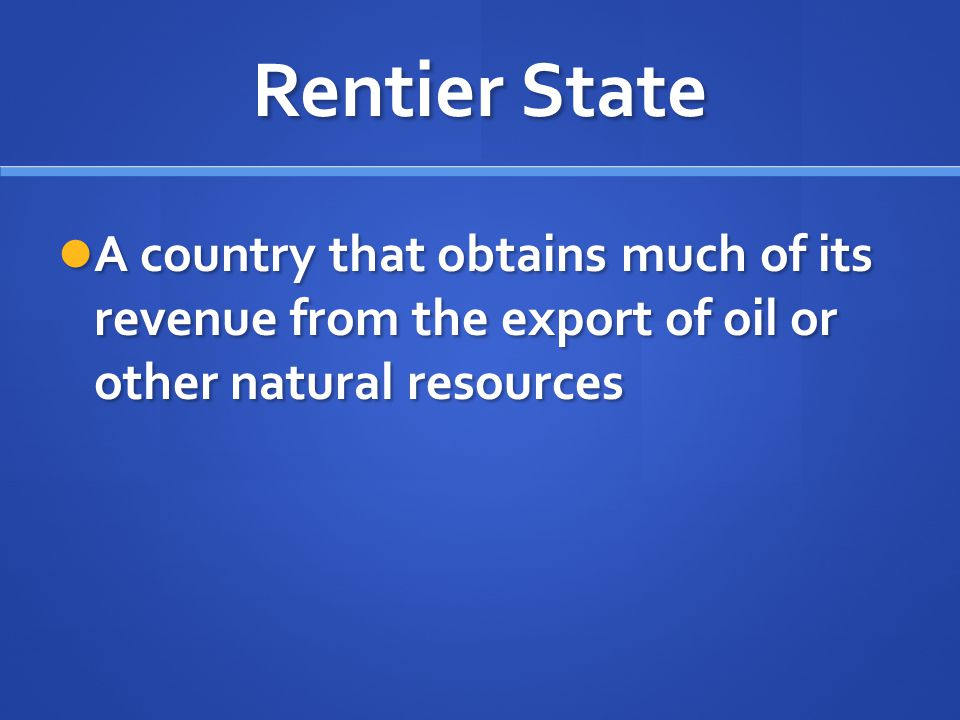 Rentier State A country that obtains much of its revenue from the export of oil or other natural resources A country that obtains much of its revenue