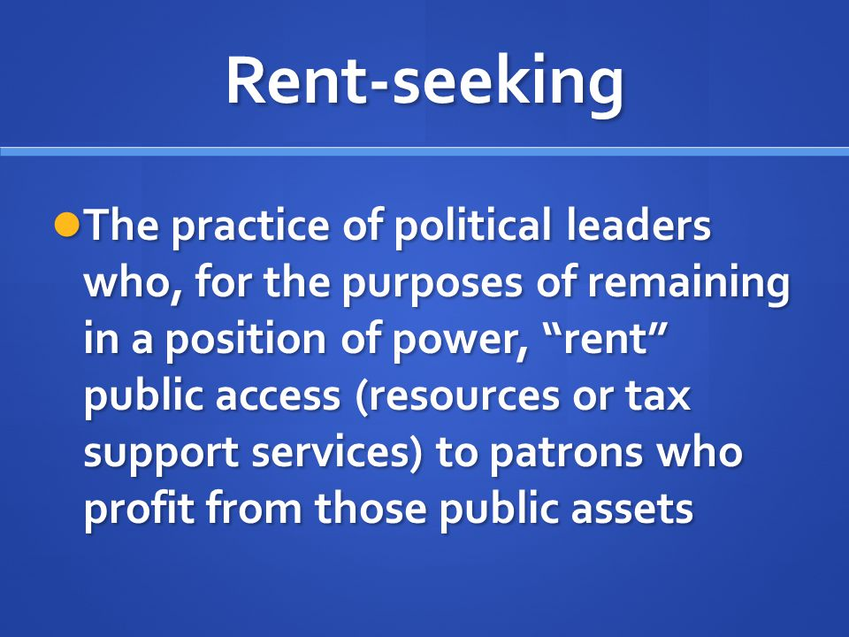 """Rent-seeking The practice of political leaders who, for the purposes of remaining in a position of power, """"rent"""" public access (resources or tax suppo"""