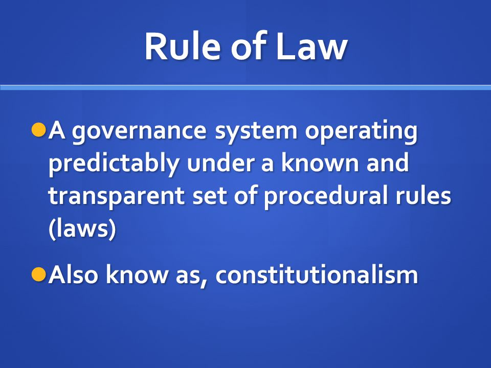 Rule of Law A governance system operating predictably under a known and transparent set of procedural rules (laws) A governance system operating predi