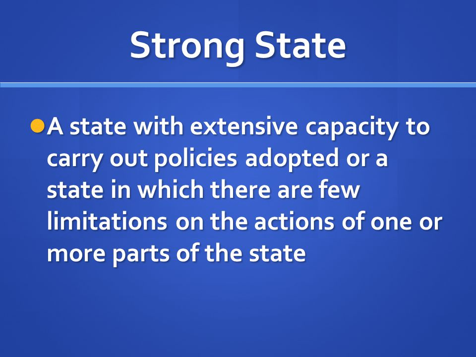 Strong State A state with extensive capacity to carry out policies adopted or a state in which there are few limitations on the actions of one or more
