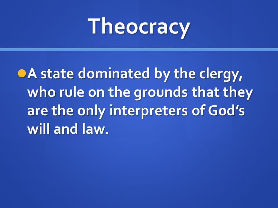Theocracy A state dominated by the clergy, who rule on the grounds that they are the only interpreters of God's will and law. A state dominated by the