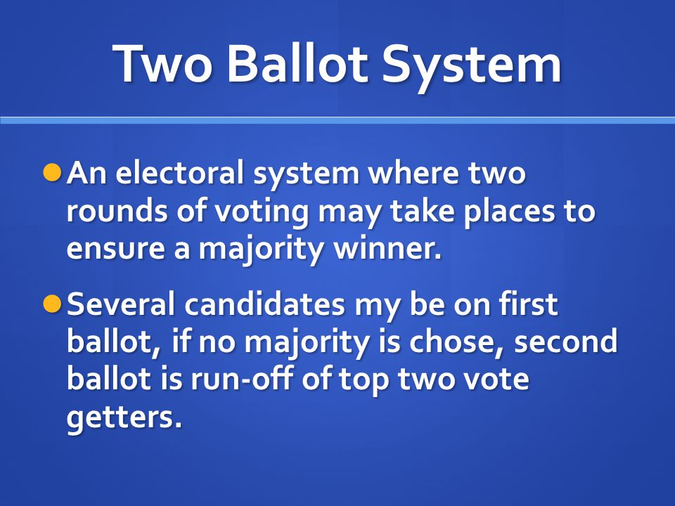 Two Ballot System An electoral system where two rounds of voting may take places to ensure a majority winner. An electoral system where two rounds of