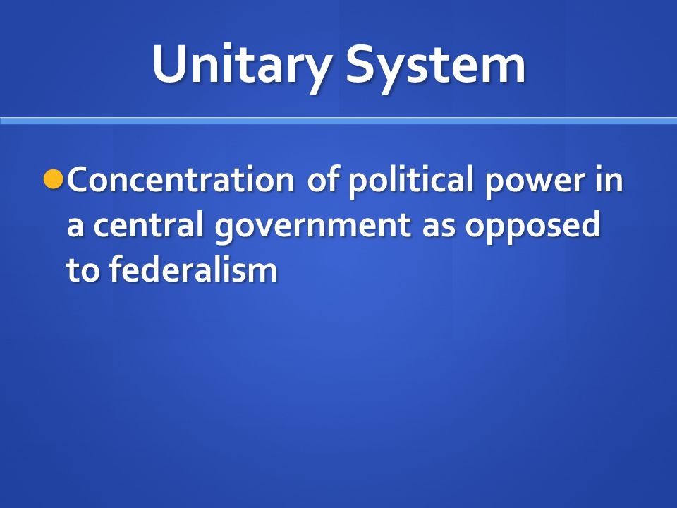 Unitary System Concentration of political power in a central government as opposed to federalism Concentration of political power in a central governm