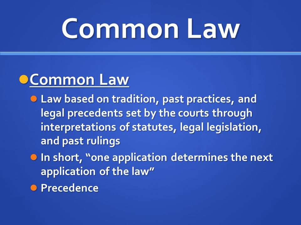 Common Law Common Law Common Law Law based on tradition, past practices, and legal precedents set by the courts through interpretations of statutes, l