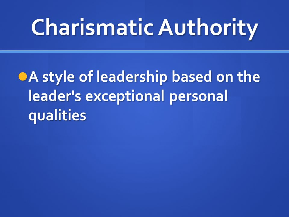 Charismatic Authority A style of leadership based on the leader's exceptional personal qualities A style of leadership based on the leader's exception