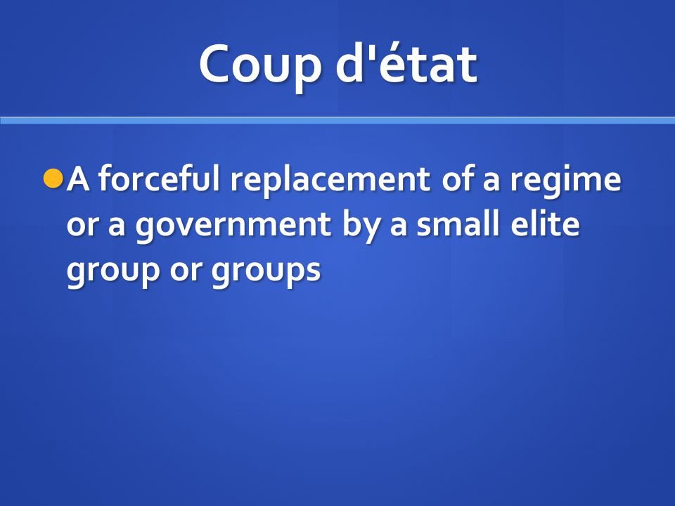 Coup d'état A forceful replacement of a regime or a government by a small elite group or groups A forceful replacement of a regime or a government by