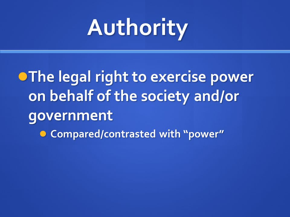 Authority The legal right to exercise power on behalf of the society and/or government The legal right to exercise power on behalf of the society and/