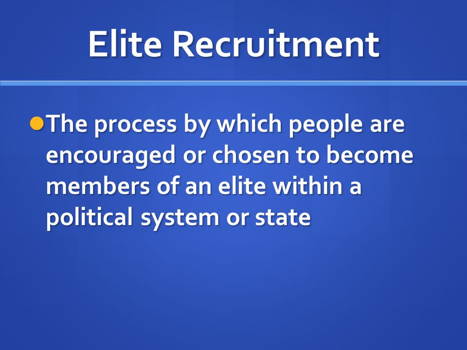 Elite Recruitment The process by which people are encouraged or chosen to become members of an elite within a political system or state The process by