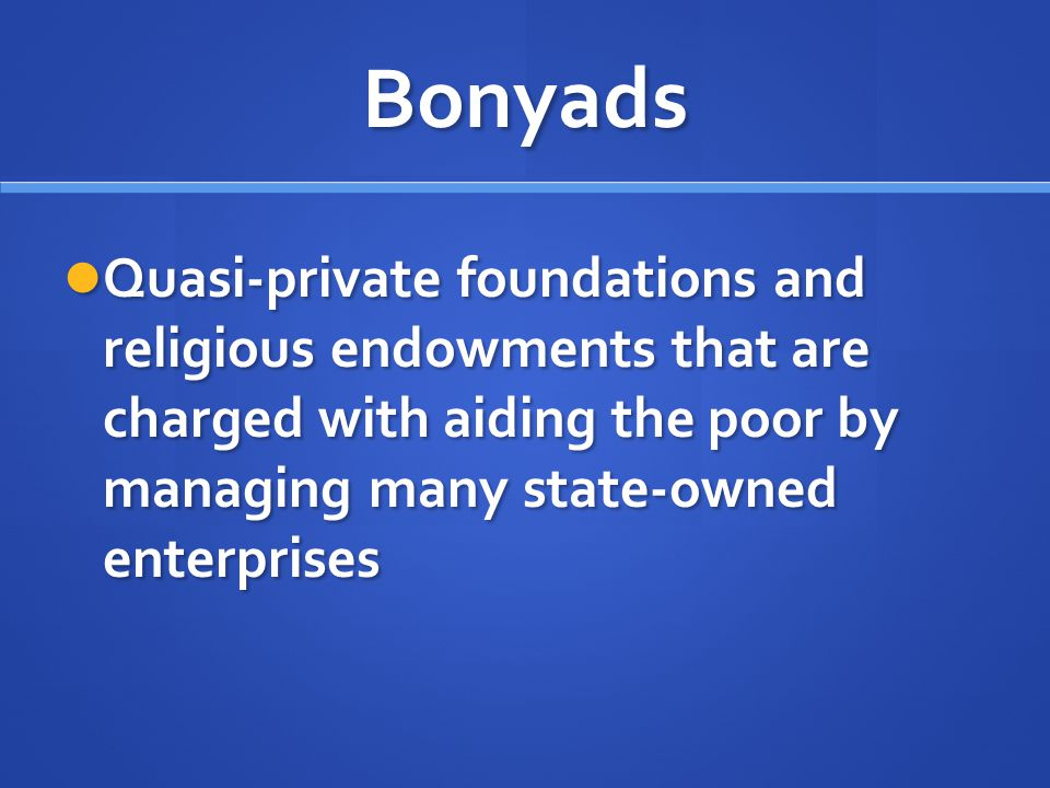 Bonyads Quasi-private foundations and religious endowments that are charged with aiding the poor by managing many state-owned enterprises Quasi-privat
