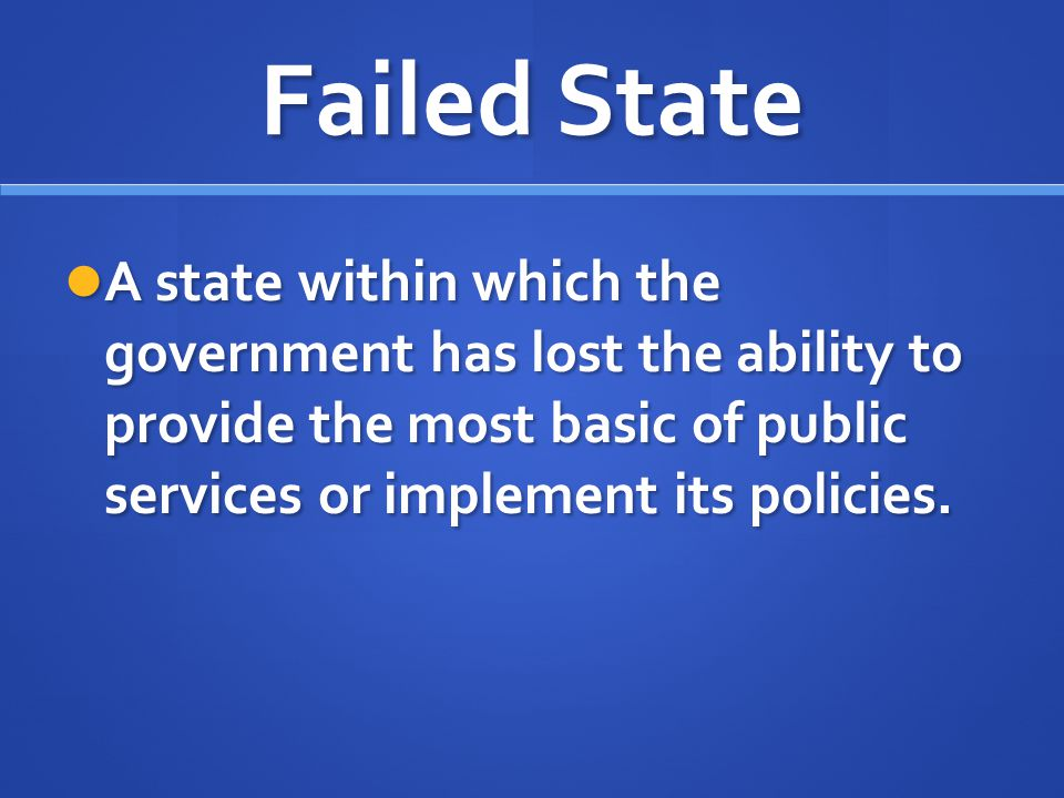 Failed State A state within which the government has lost the ability to provide the most basic of public services or implement its policies. A state