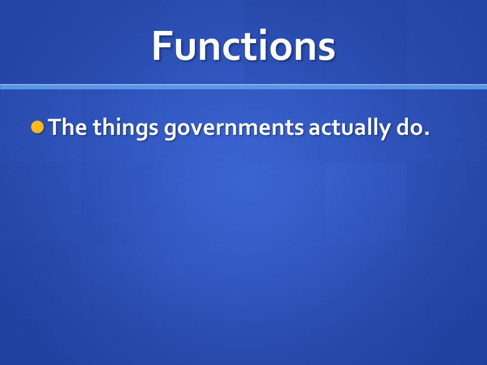 Functions The things governments actually do. The things governments actually do.