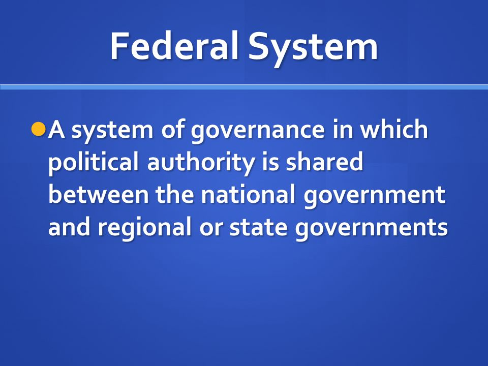Federal System A system of governance in which political authority is shared between the national government and regional or state governments A syste