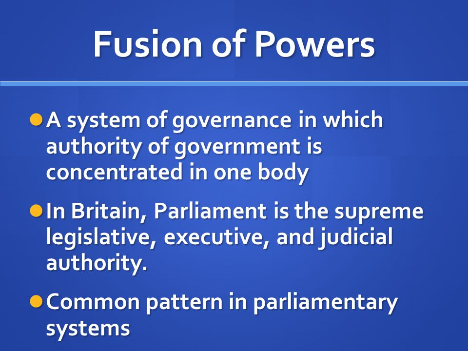 Fusion of Powers A system of governance in which authority of government is concentrated in one body A system of governance in which authority of gove