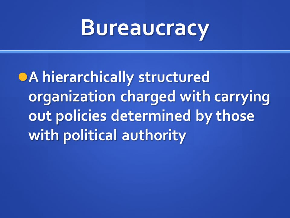 Bureaucracy A hierarchically structured organization charged with carrying out policies determined by those with political authority A hierarchically