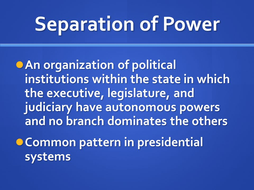 Separation of Power An organization of political institutions within the state in which the executive, legislature, and judiciary have autonomous powe