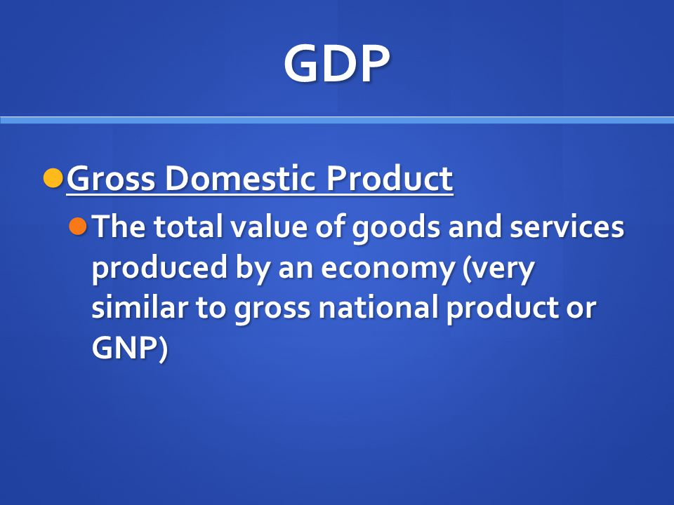 GDP Gross Domestic Product Gross Domestic Product The total value of goods and services produced by an economy (very similar to gross national product