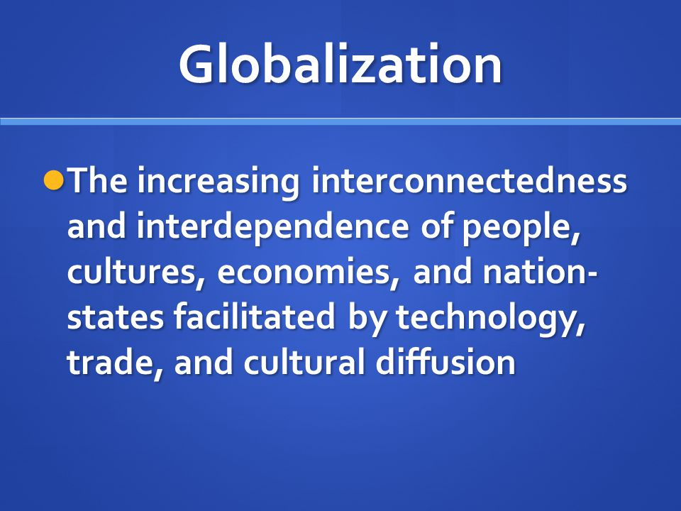 Globalization The increasing interconnectedness and interdependence of people, cultures, economies, and nation- states facilitated by technology, trad