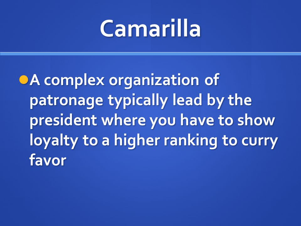 Camarilla A complex organization of patronage typically lead by the president where you have to show loyalty to a higher ranking to curry favor A comp