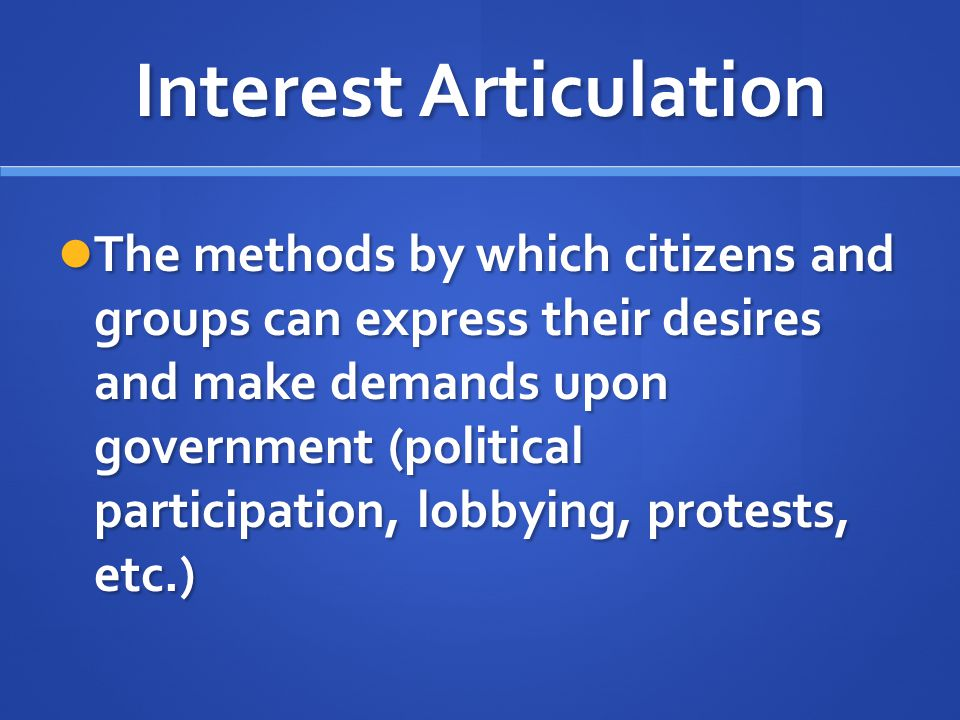 Interest Articulation The methods by which citizens and groups can express their desires and make demands upon government (political participation, lo