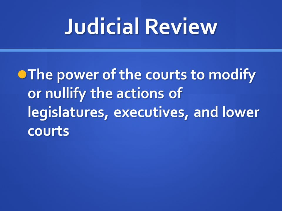 Judicial Review The power of the courts to modify or nullify the actions of legislatures, executives, and lower courts The power of the courts to modi