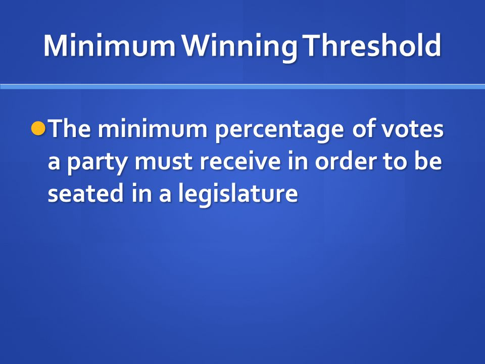 Minimum Winning Threshold The minimum percentage of votes a party must receive in order to be seated in a legislature The minimum percentage of votes