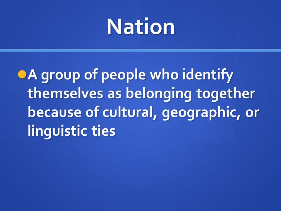 Nation A group of people who identify themselves as belonging together because of cultural, geographic, or linguistic ties A group of people who ident