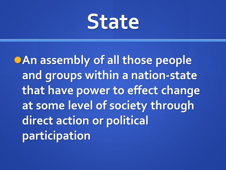 State An assembly of all those people and groups within a nation-state that have power to effect change at some level of society through direct action