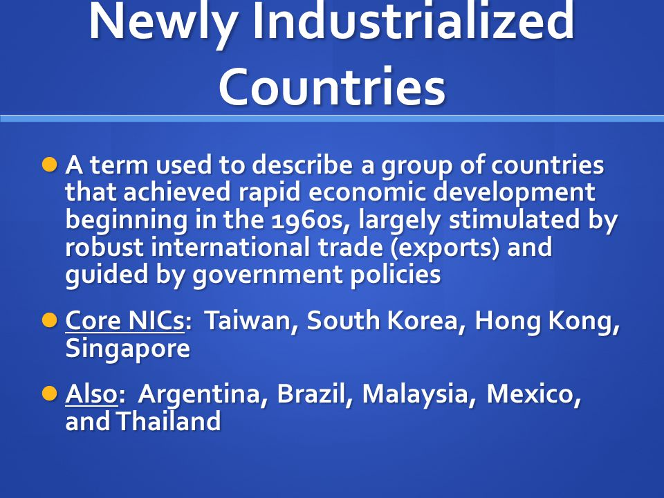 Newly Industrialized Countries A term used to describe a group of countries that achieved rapid economic development beginning in the 1960s, largely s