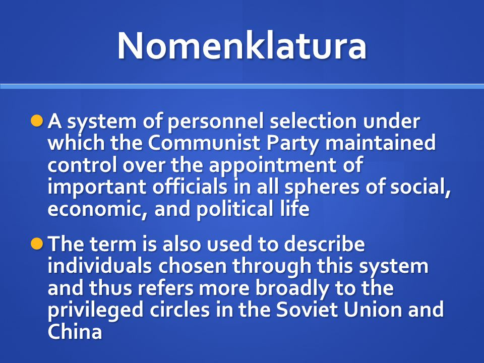 Nomenklatura A system of personnel selection under which the Communist Party maintained control over the appointment of important officials in all sph