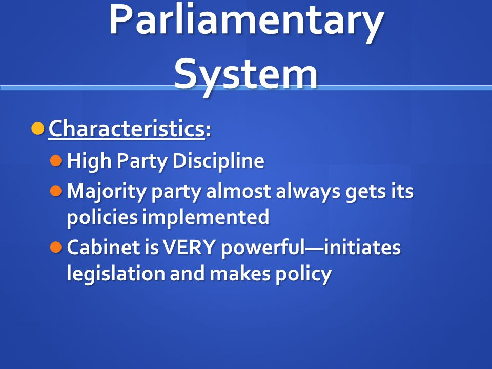 Parliamentary System Characteristics: Characteristics: High Party Discipline High Party Discipline Majority party almost always gets its policies impl