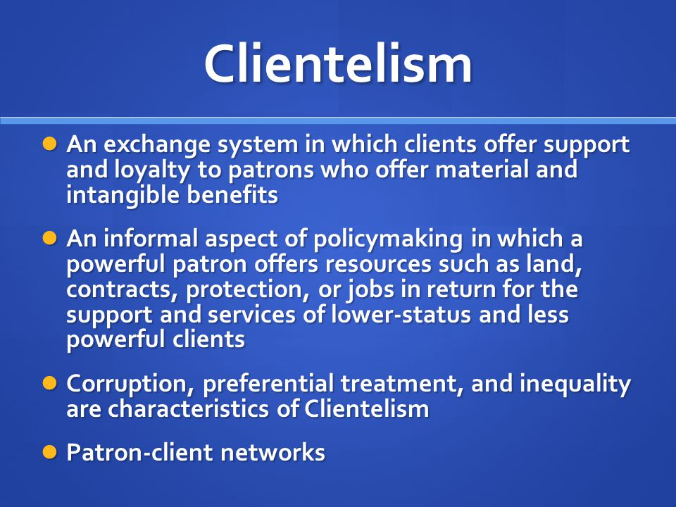 Clientelism An exchange system in which clients offer support and loyalty to patrons who offer material and intangible benefits An exchange system in