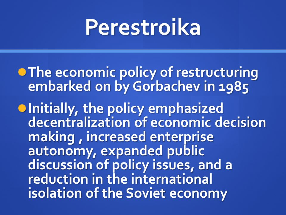 Perestroika The economic policy of restructuring embarked on by Gorbachev in 1985 The economic policy of restructuring embarked on by Gorbachev in 198