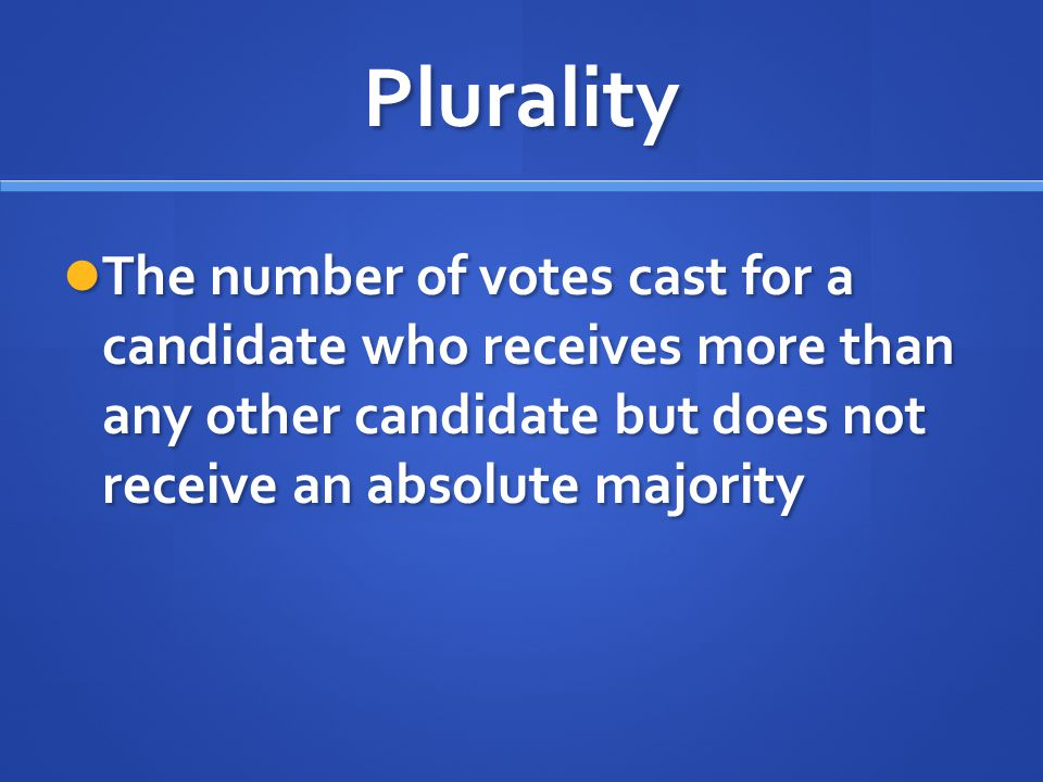 Plurality The number of votes cast for a candidate who receives more than any other candidate but does not receive an absolute majority The number of