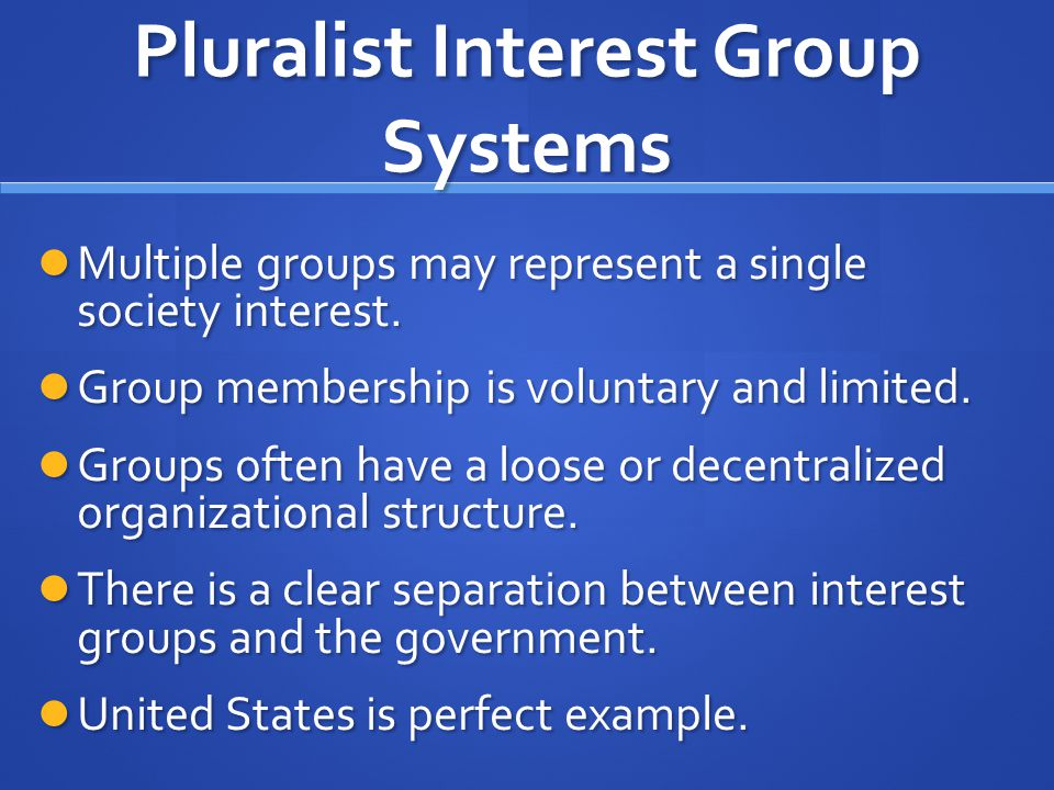 Pluralist Interest Group Systems Multiple groups may represent a single society interest. Multiple groups may represent a single society interest. Gro