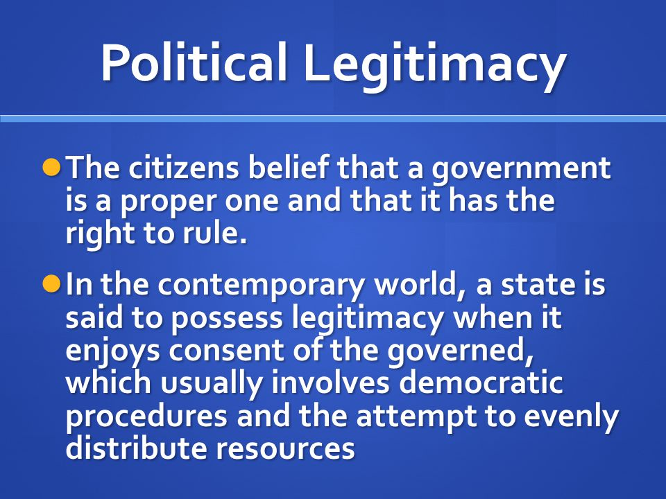 Political Legitimacy The citizens belief that a government is a proper one and that it has the right to rule. The citizens belief that a government is
