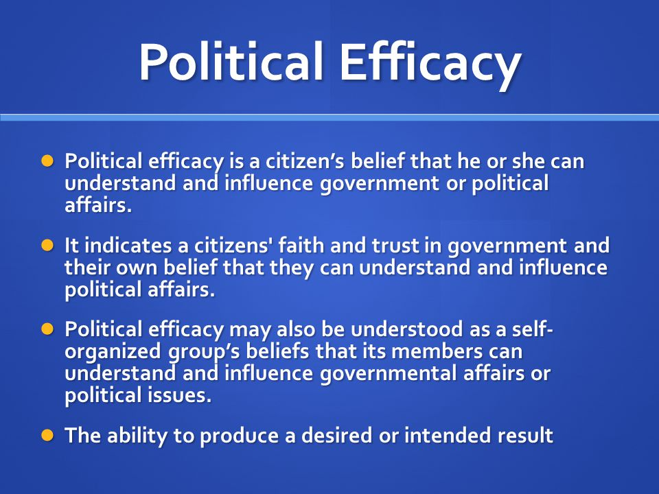 Political Efficacy Political efficacy is a citizen's belief that he or she can understand and influence government or political affairs. Political eff