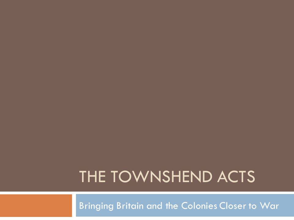 THE TOWNSHEND ACTS Bringing Britain and the Colonies Closer to War