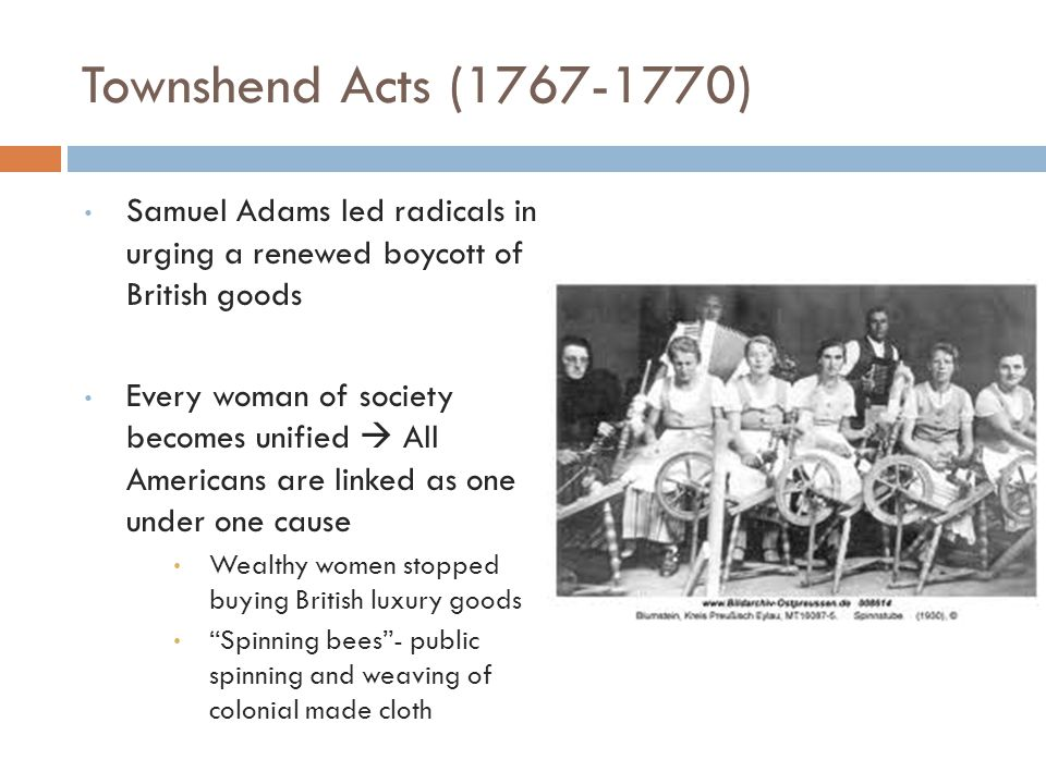 Townshend Acts (1767-1770) Samuel Adams led radicals in urging a renewed boycott of British goods Every woman of society becomes unified  All Americans are linked as one under one cause Wealthy women stopped buying British luxury goods Spinning bees - public spinning and weaving of colonial made cloth