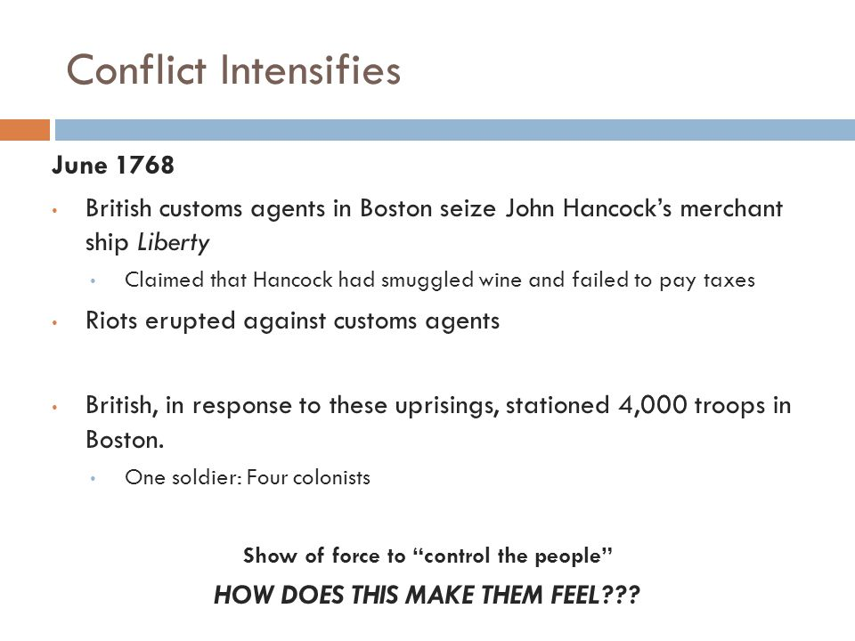Conflict Intensifies June 1768 British customs agents in Boston seize John Hancock's merchant ship Liberty Claimed that Hancock had smuggled wine and failed to pay taxes Riots erupted against customs agents British, in response to these uprisings, stationed 4,000 troops in Boston.