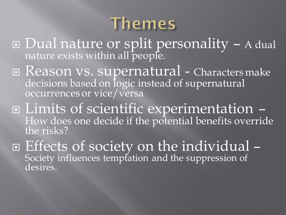  Dual nature or split personality – A dual nature exists within all people.  Reason vs. supernatural - Characters make decisions based on logic inst