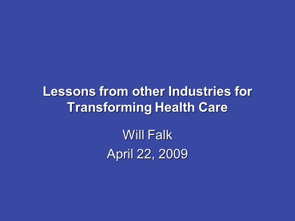 Lessons from other Industries for Transforming Health Care Will Falk April 22, 2009