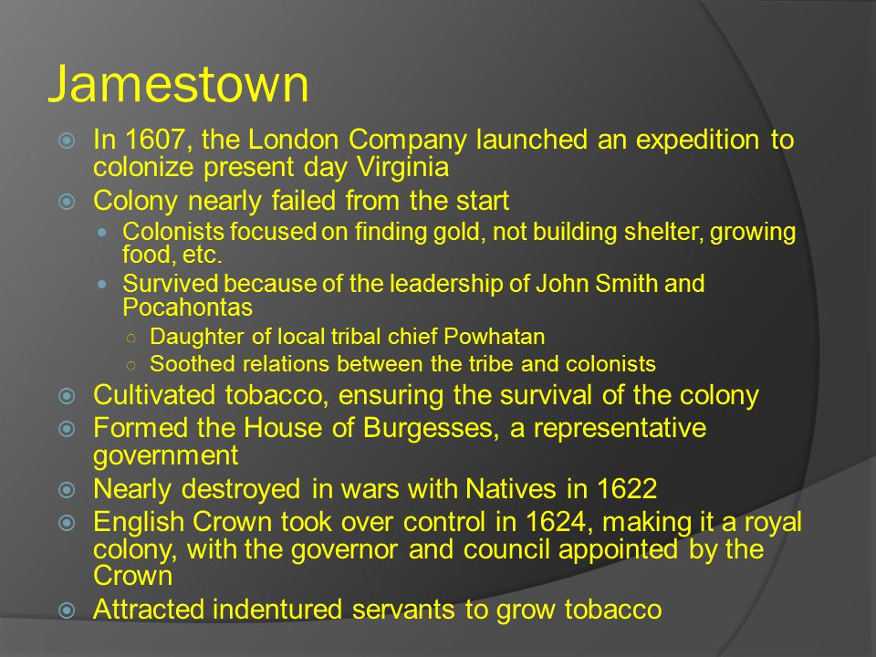 Jamestown  In 1607, the London Company launched an expedition to colonize present day Virginia  Colony nearly failed from the start Colonists focused on finding gold, not building shelter, growing food, etc.