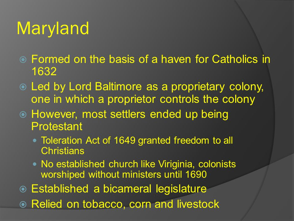 Maryland  Formed on the basis of a haven for Catholics in 1632  Led by Lord Baltimore as a proprietary colony, one in which a proprietor controls the colony  However, most settlers ended up being Protestant Toleration Act of 1649 granted freedom to all Christians No established church like Viriginia, colonists worshiped without ministers until 1690  Established a bicameral legislature  Relied on tobacco, corn and livestock