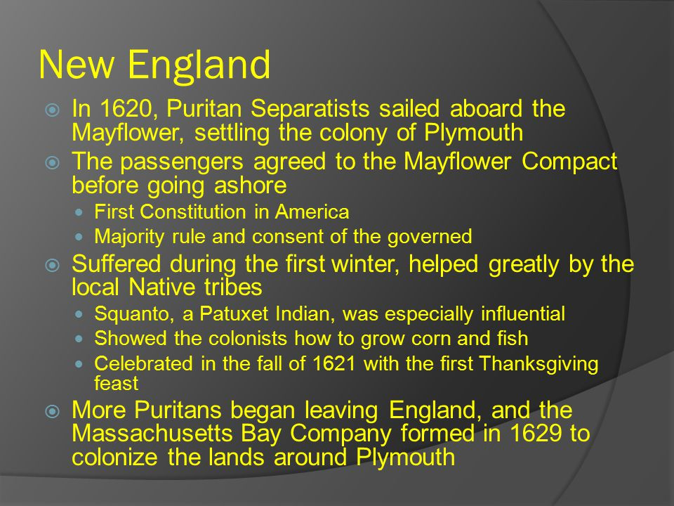 New England  In 1620, Puritan Separatists sailed aboard the Mayflower, settling the colony of Plymouth  The passengers agreed to the Mayflower Compact before going ashore First Constitution in America Majority rule and consent of the governed  Suffered during the first winter, helped greatly by the local Native tribes Squanto, a Patuxet Indian, was especially influential Showed the colonists how to grow corn and fish Celebrated in the fall of 1621 with the first Thanksgiving feast  More Puritans began leaving England, and the Massachusetts Bay Company formed in 1629 to colonize the lands around Plymouth