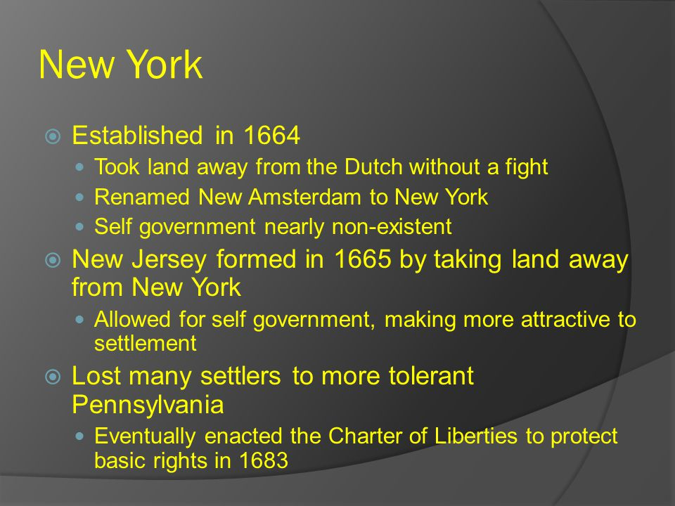 New York  Established in 1664 Took land away from the Dutch without a fight Renamed New Amsterdam to New York Self government nearly non-existent  New Jersey formed in 1665 by taking land away from New York Allowed for self government, making more attractive to settlement  Lost many settlers to more tolerant Pennsylvania Eventually enacted the Charter of Liberties to protect basic rights in 1683