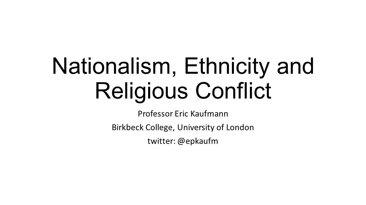 Nationalism, Ethnicity and Religious Conflict Professor Eric Kaufmann Birkbeck College, University of London twitter: @epkaufm