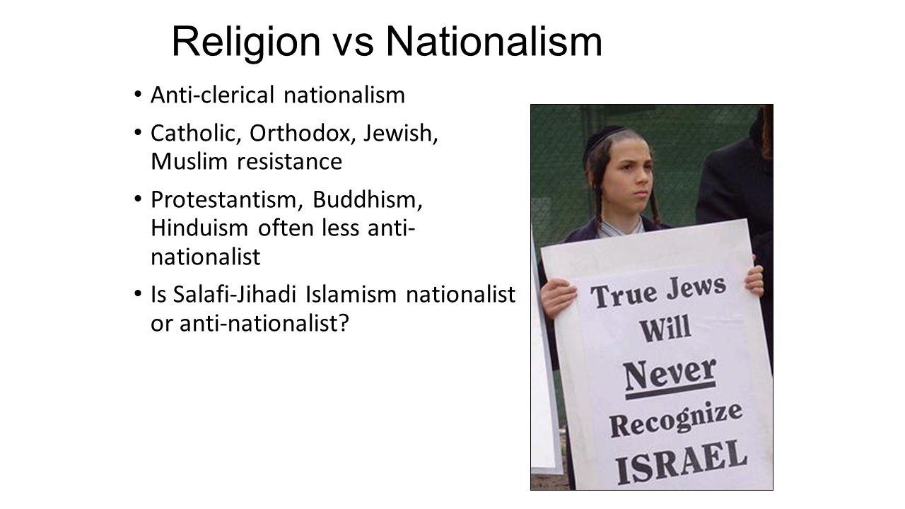 Religion vs Nationalism Anti-clerical nationalism Catholic, Orthodox, Jewish, Muslim resistance Protestantism, Buddhism, Hinduism often less anti- nat