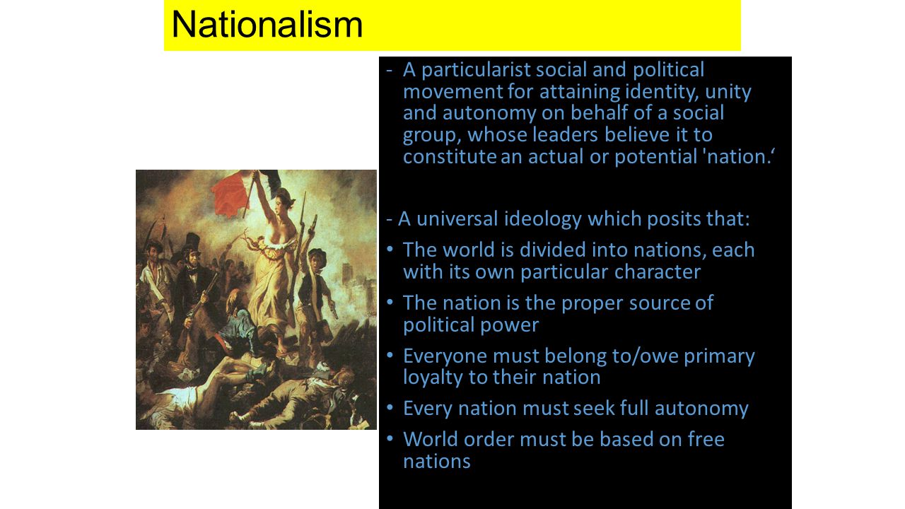Nationalism -A particularist social and political movement for attaining identity, unity and autonomy on behalf of a social group, whose leaders believe it to constitute an actual or potential nation.' - A universal ideology which posits that: The world is divided into nations, each with its own particular character The nation is the proper source of political power Everyone must belong to/owe primary loyalty to their nation Every nation must seek full autonomy World order must be based on free nations