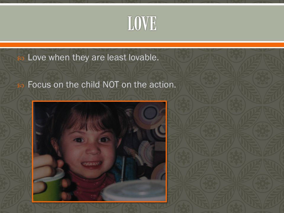  Love when they are least lovable.  Focus on the child NOT on the action.